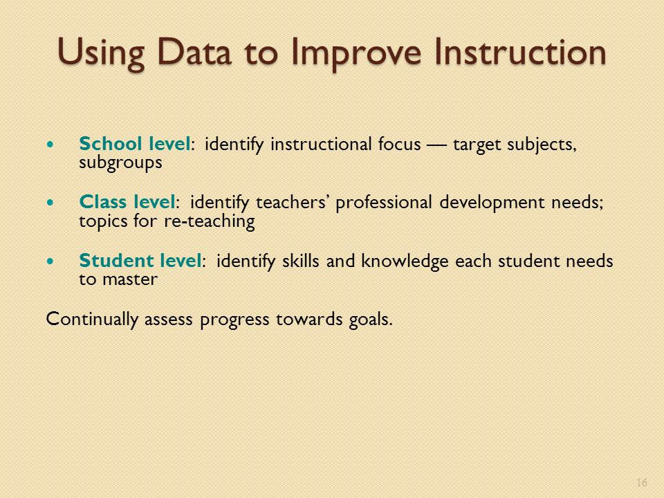 Using Data to Improve Instruction School level: identify instructional focus target subjects, subgroups Class level: identify teachers professional development needs; topics for re-teaching Student level: identify skills and knowledge each student needs to master Continually assess progress towards goals.