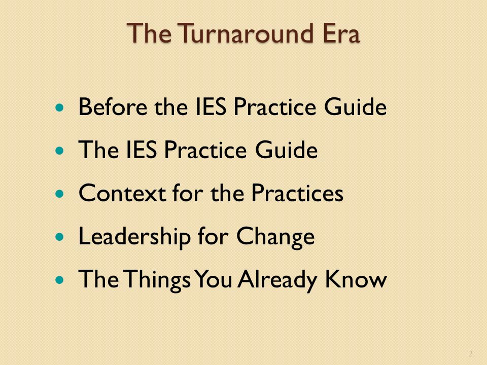 2 The Turnaround Era Before the IES Practice Guide The IES Practice Guide Context for the Practices Leadership for Change The Things You Already Know