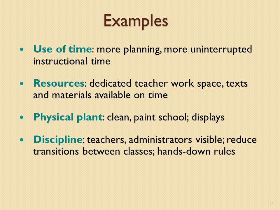 Examples Use of time: more planning, more uninterrupted instructional time Resources: dedicated teacher work space, texts and materials available on time Physical plant: clean, paint school; displays Discipline: teachers, administrators visible; reduce transitions between classes; hands-down rules 22