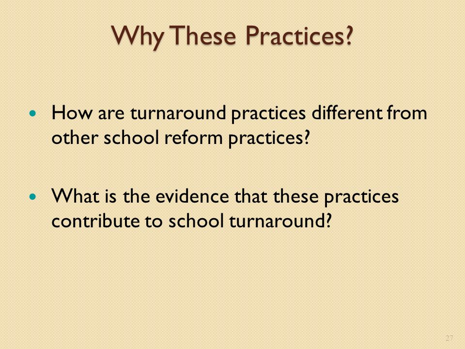 Why These Practices. How are turnaround practices different from other school reform practices.