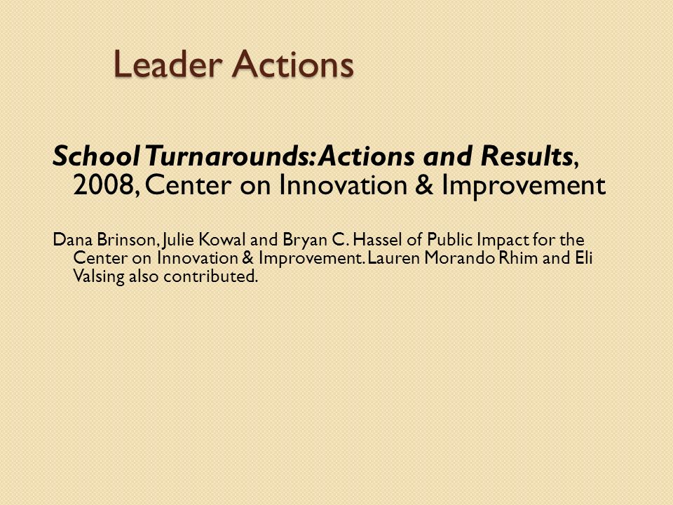 Leader Actions School Turnarounds: Actions and Results, 2008, Center on Innovation & Improvement Dana Brinson, Julie Kowal and Bryan C.