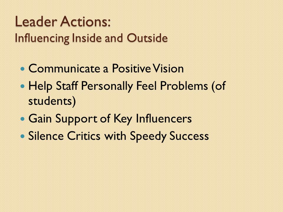 Leader Actions: Influencing Inside and Outside Communicate a Positive Vision Help Staff Personally Feel Problems (of students) Gain Support of Key Influencers Silence Critics with Speedy Success