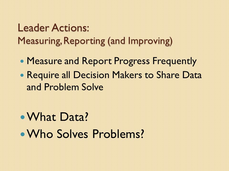 Leader Actions: Measuring, Reporting (and Improving) Measure and Report Progress Frequently Require all Decision Makers to Share Data and Problem Solve What Data.