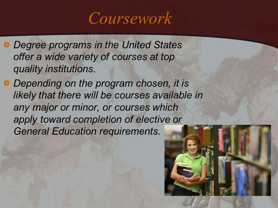 Coursework Degree programs in the United States offer a wide variety of courses at top quality institutions.