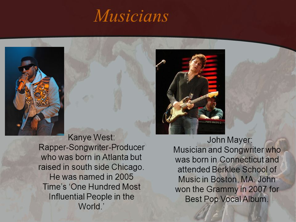 Musicians Kanye West: Rapper-Songwriter-Producer who was born in Atlanta but raised in south side Chicago.