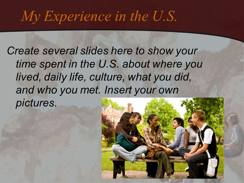My Experience in the U.S. Create several slides here to show your time spent in the U.S.