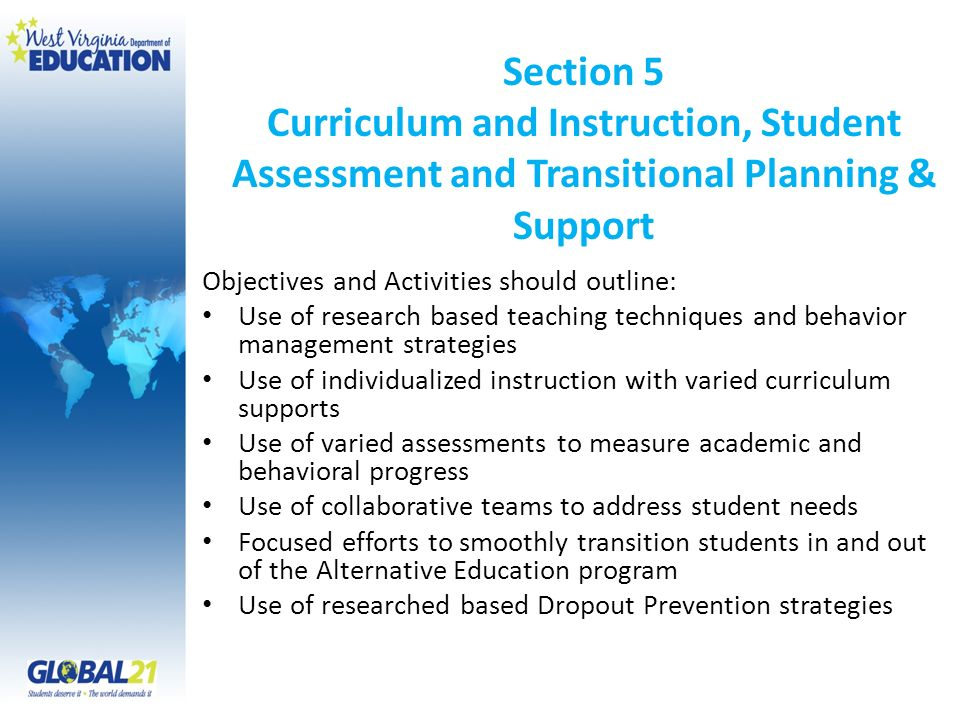 Section 5 Curriculum and Instruction, Student Assessment and Transitional Planning & Support Objectives and Activities should outline: Use of research based teaching techniques and behavior management strategies Use of individualized instruction with varied curriculum supports Use of varied assessments to measure academic and behavioral progress Use of collaborative teams to address student needs Focused efforts to smoothly transition students in and out of the Alternative Education program Use of researched based Dropout Prevention strategies