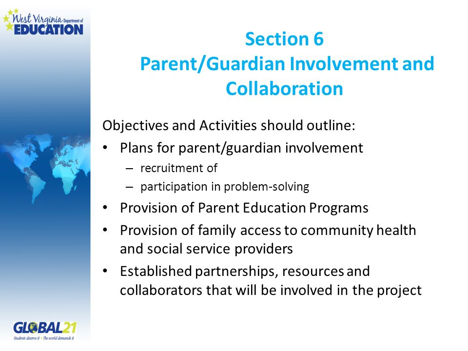 Section 6 Parent/Guardian Involvement and Collaboration Objectives and Activities should outline: Plans for parent/guardian involvement – recruitment of – participation in problem-solving Provision of Parent Education Programs Provision of family access to community health and social service providers Established partnerships, resources and collaborators that will be involved in the project