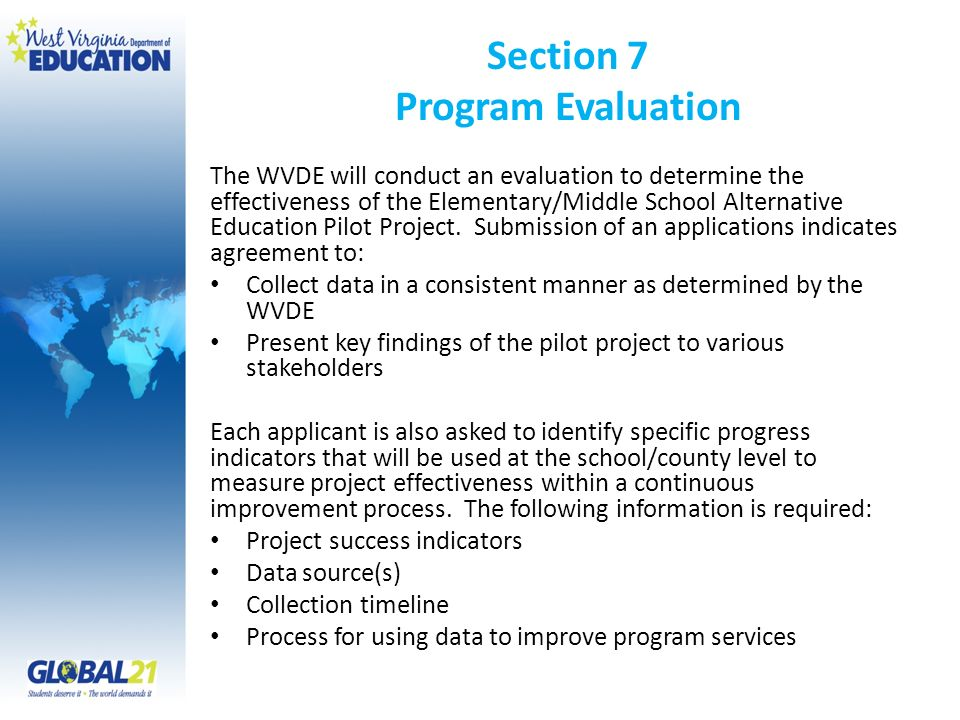 Section 7 Program Evaluation The WVDE will conduct an evaluation to determine the effectiveness of the Elementary/Middle School Alternative Education Pilot Project.