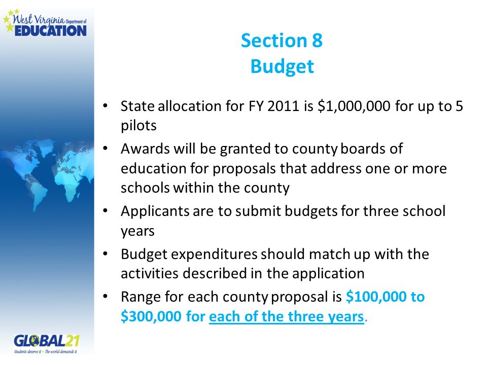 Section 8 Budget State allocation for FY 2011 is $1,000,000 for up to 5 pilots Awards will be granted to county boards of education for proposals that address one or more schools within the county Applicants are to submit budgets for three school years Budget expenditures should match up with the activities described in the application Range for each county proposal is $100,000 to $300,000 for each of the three years.