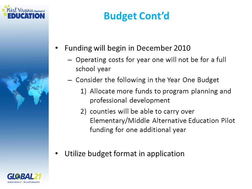 Budget Contd Funding will begin in December 2010 – Operating costs for year one will not be for a full school year – Consider the following in the Year One Budget 1)Allocate more funds to program planning and professional development 2)counties will be able to carry over Elementary/Middle Alternative Education Pilot funding for one additional year Utilize budget format in application