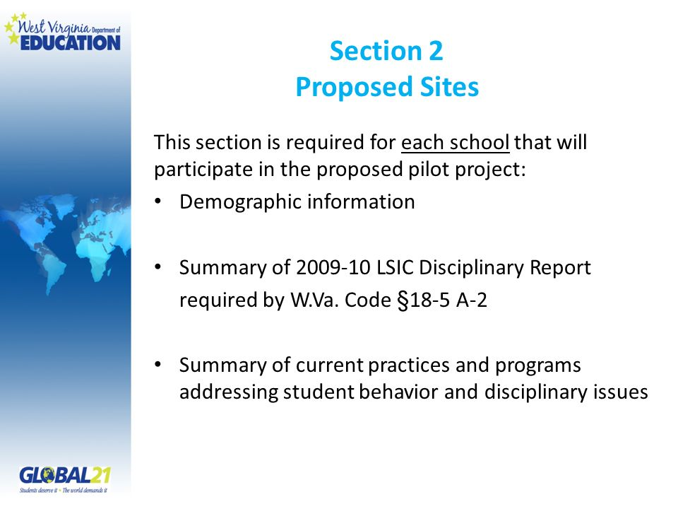 Section 2 Proposed Sites This section is required for each school that will participate in the proposed pilot project: Demographic information Summary of 2009-10 LSIC Disciplinary Report required by W.Va.