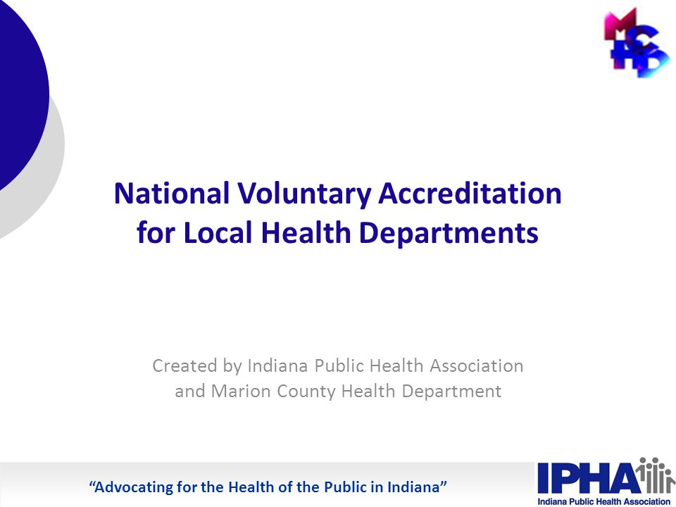 Advocating for the Health of the Public in Indiana National Voluntary Accreditation for Local Health Departments Created by Indiana Public Health Association and Marion County Health Department