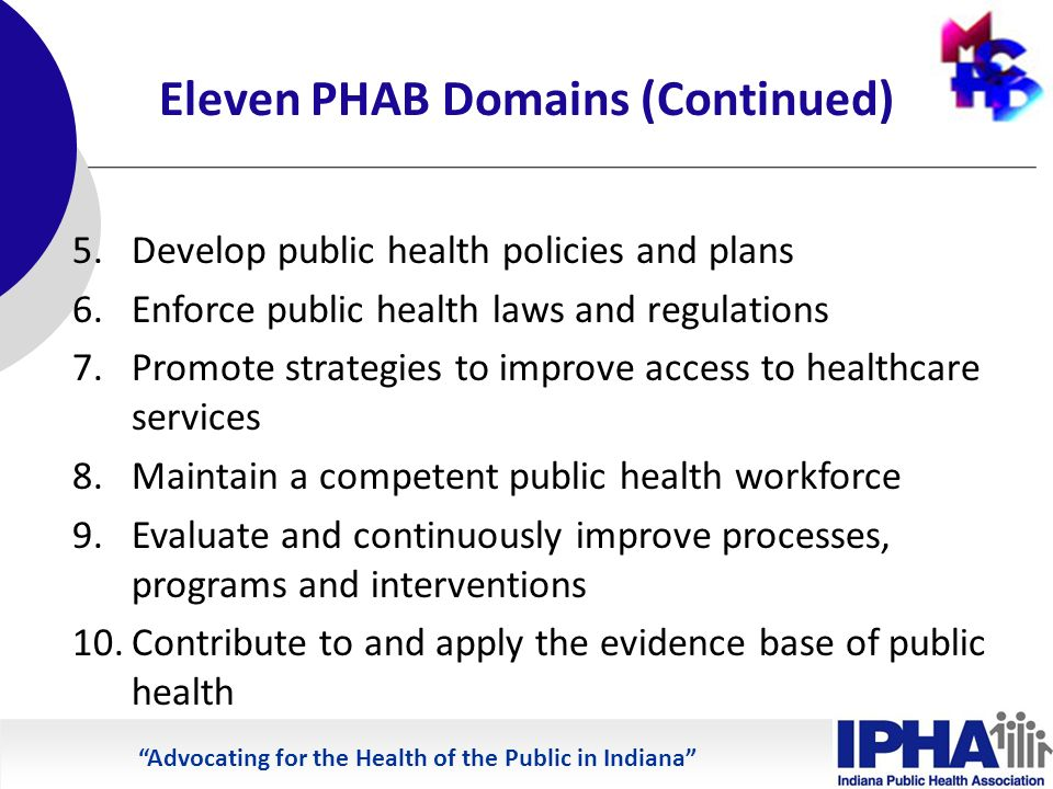 Advocating for the Health of the Public in Indiana Eleven PHAB Domains (Continued) 5.Develop public health policies and plans 6.Enforce public health laws and regulations 7.Promote strategies to improve access to healthcare services 8.Maintain a competent public health workforce 9.Evaluate and continuously improve processes, programs and interventions 10.Contribute to and apply the evidence base of public health