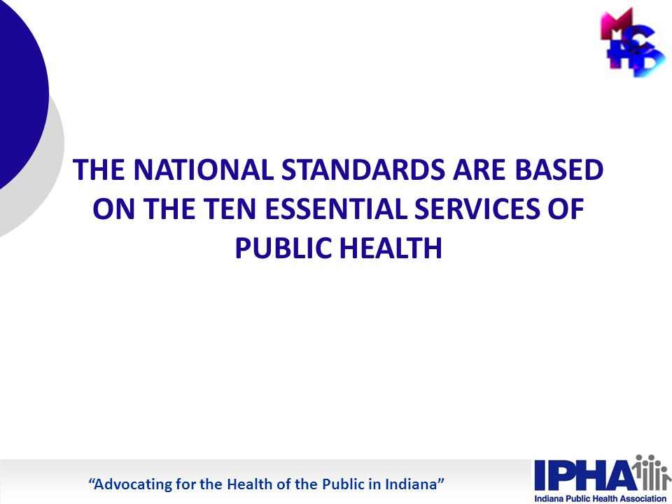 Advocating for the Health of the Public in Indiana THE NATIONAL STANDARDS ARE BASED ON THE TEN ESSENTIAL SERVICES OF PUBLIC HEALTH