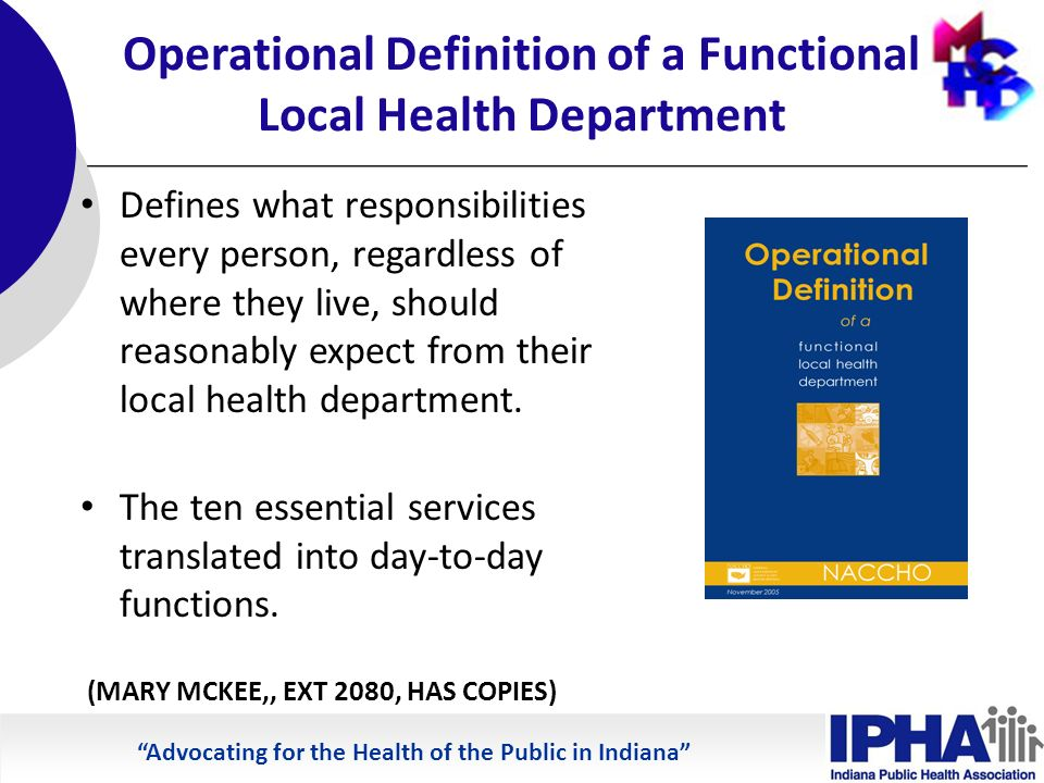 Advocating for the Health of the Public in Indiana Operational Definition of a Functional Local Health Department Defines what responsibilities every person, regardless of where they live, should reasonably expect from their local health department.