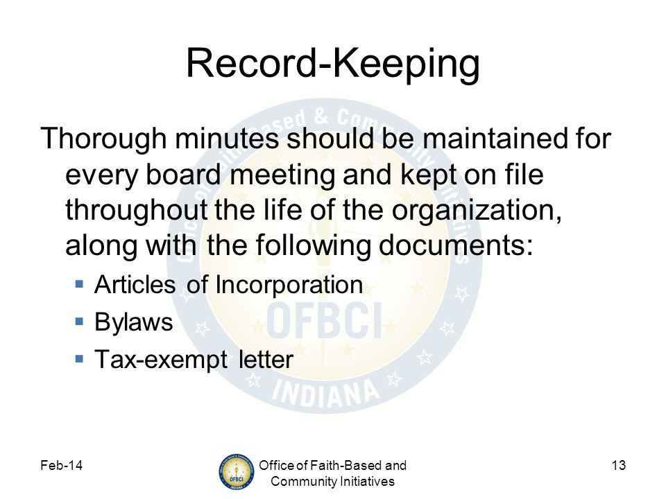 Feb-14Office of Faith-Based and Community Initiatives 13 Record-Keeping Thorough minutes should be maintained for every board meeting and kept on file throughout the life of the organization, along with the following documents: Articles of Incorporation Bylaws Tax-exempt letter