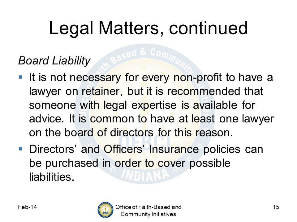 Feb-14Office of Faith-Based and Community Initiatives 15 Legal Matters, continued Board Liability It is not necessary for every non-profit to have a lawyer on retainer, but it is recommended that someone with legal expertise is available for advice.