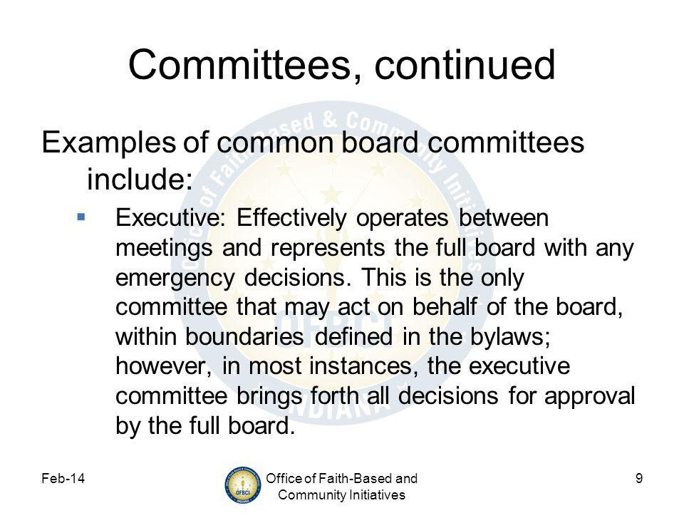 Feb-14Office of Faith-Based and Community Initiatives 9 Committees, continued Examples of common board committees include: Executive: Effectively operates between meetings and represents the full board with any emergency decisions.