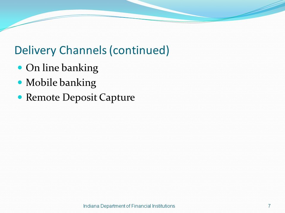 Delivery Channels (continued) On line banking Mobile banking Remote Deposit Capture Indiana Department of Financial Institutions7