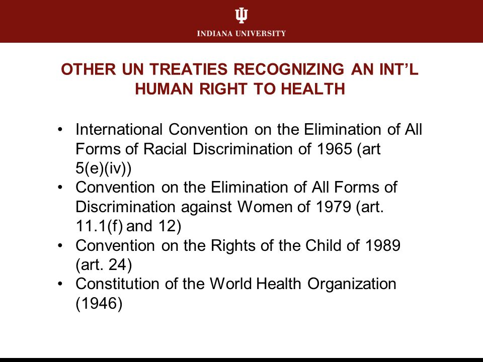 OTHER UN TREATIES RECOGNIZING AN INTL HUMAN RIGHT TO HEALTH International Convention on the Elimination of All Forms of Racial Discrimination of 1965 (art 5(e)(iv)) Convention on the Elimination of All Forms of Discrimination against Women of 1979 (art.