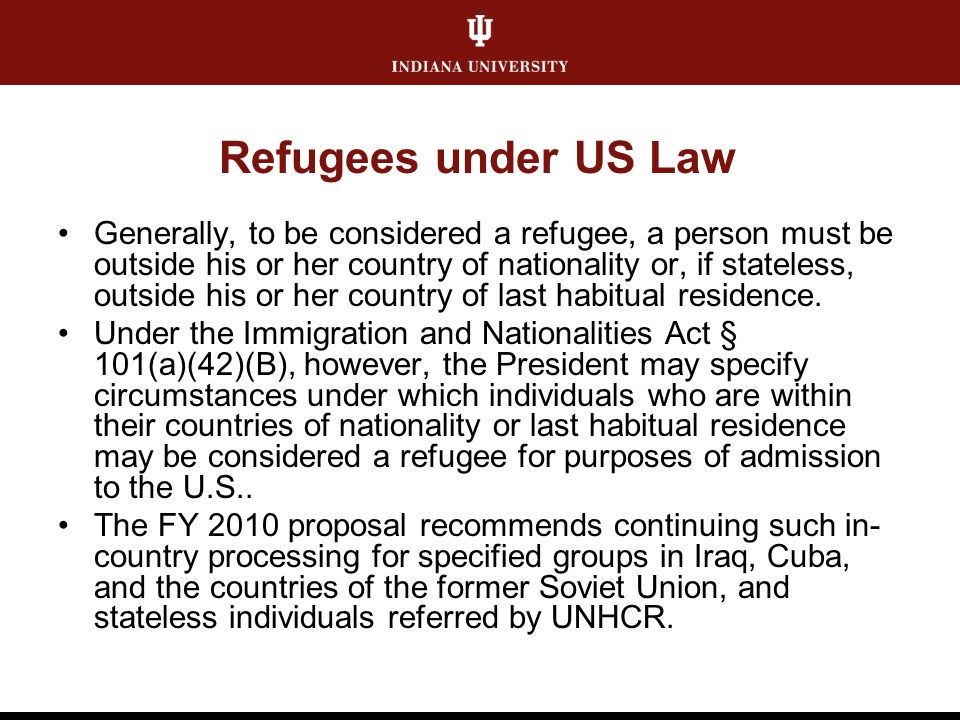Refugees under US Law Generally, to be considered a refugee, a person must be outside his or her country of nationality or, if stateless, outside his or her country of last habitual residence.