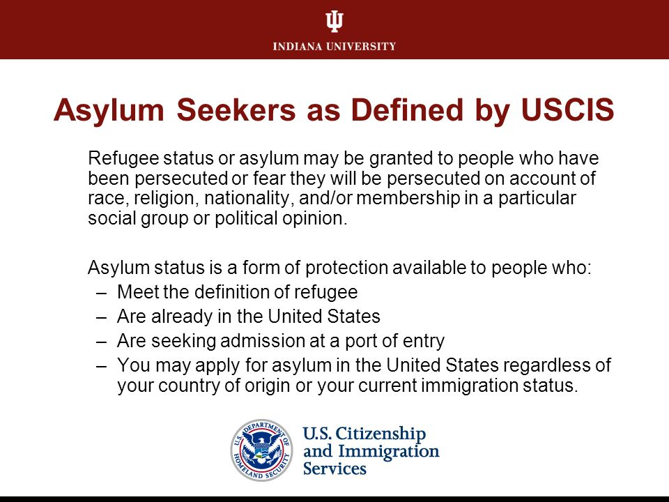 Asylum Seekers as Defined by USCIS Refugee status or asylum may be granted to people who have been persecuted or fear they will be persecuted on account of race, religion, nationality, and/or membership in a particular social group or political opinion.
