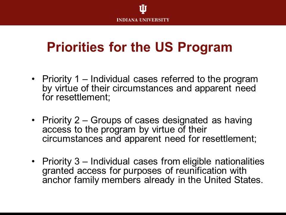 Priorities for the US Program Priority 1 – Individual cases referred to the program by virtue of their circumstances and apparent need for resettlement; Priority 2 – Groups of cases designated as having access to the program by virtue of their circumstances and apparent need for resettlement; Priority 3 – Individual cases from eligible nationalities granted access for purposes of reunification with anchor family members already in the United States.