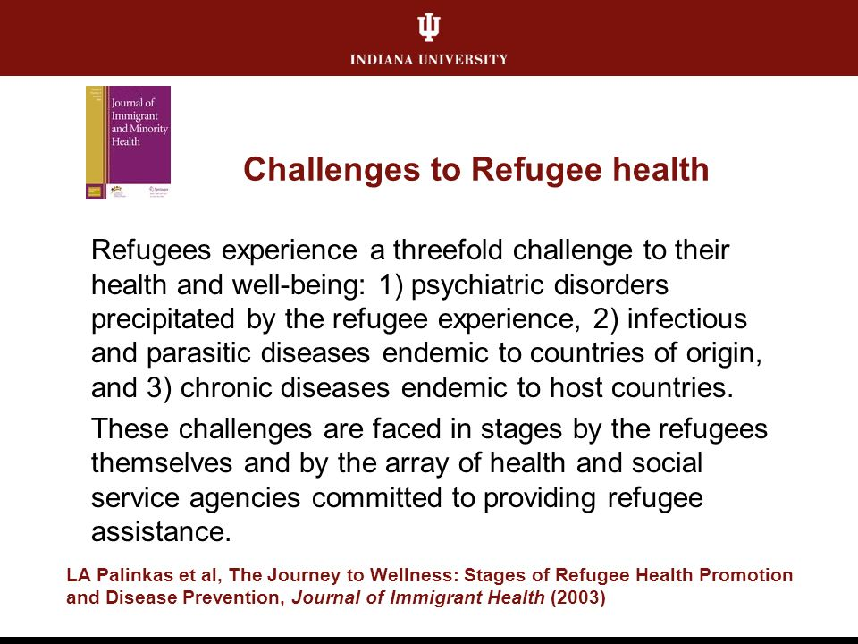 Challenges to Refugee health Refugees experience a threefold challenge to their health and well-being: 1) psychiatric disorders precipitated by the refugee experience, 2) infectious and parasitic diseases endemic to countries of origin, and 3) chronic diseases endemic to host countries.