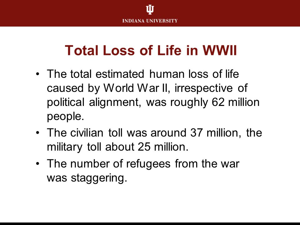 Total Loss of Life in WWII The total estimated human loss of life caused by World War II, irrespective of political alignment, was roughly 62 million people.
