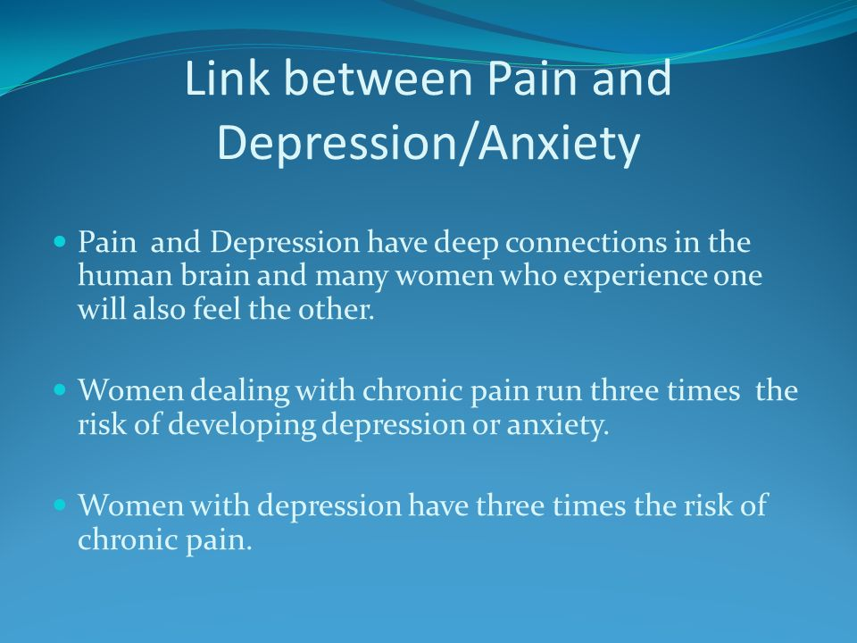 Link between Pain and Depression/Anxiety Pain and Depression have deep connections in the human brain and many women who experience one will also feel the other.