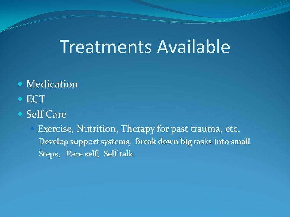 Treatments Available Medication ECT Self Care Exercise, Nutrition, Therapy for past trauma, etc.