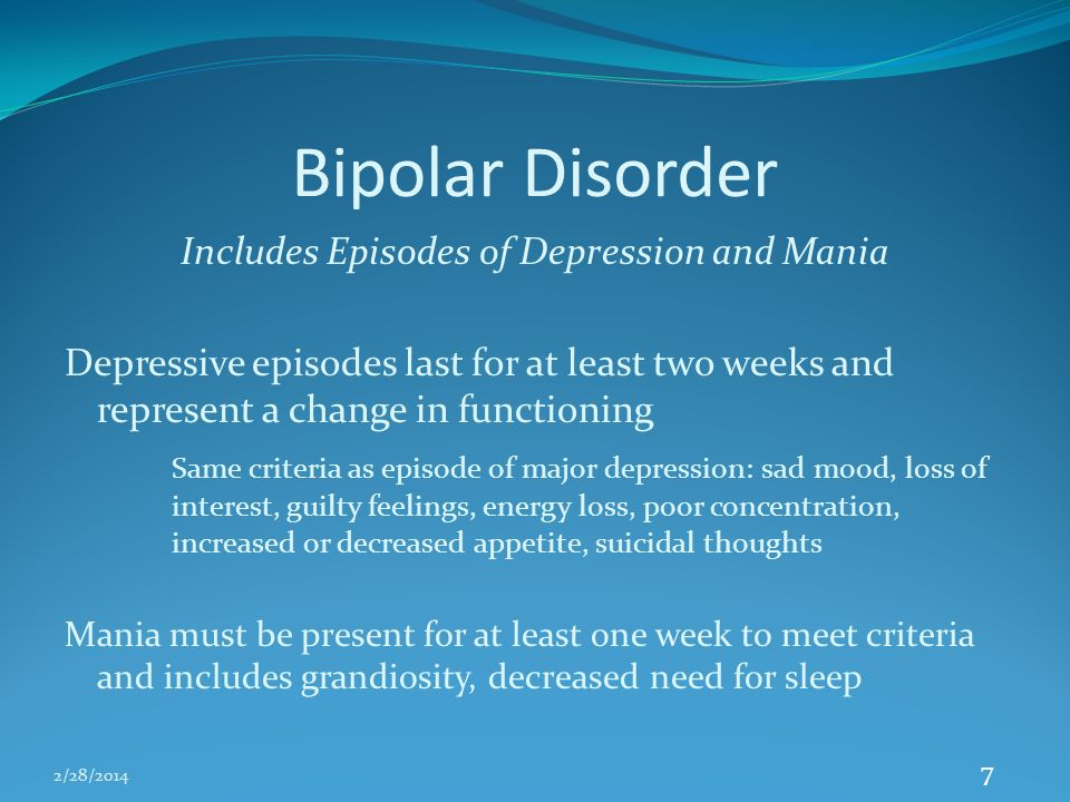 2/28/2014 7 Bipolar Disorder Includes Episodes of Depression and Mania Depressive episodes last for at least two weeks and represent a change in functioning Same criteria as episode of major depression: sad mood, loss of interest, guilty feelings, energy loss, poor concentration, increased or decreased appetite, suicidal thoughts Mania must be present for at least one week to meet criteria and includes grandiosity, decreased need for sleep