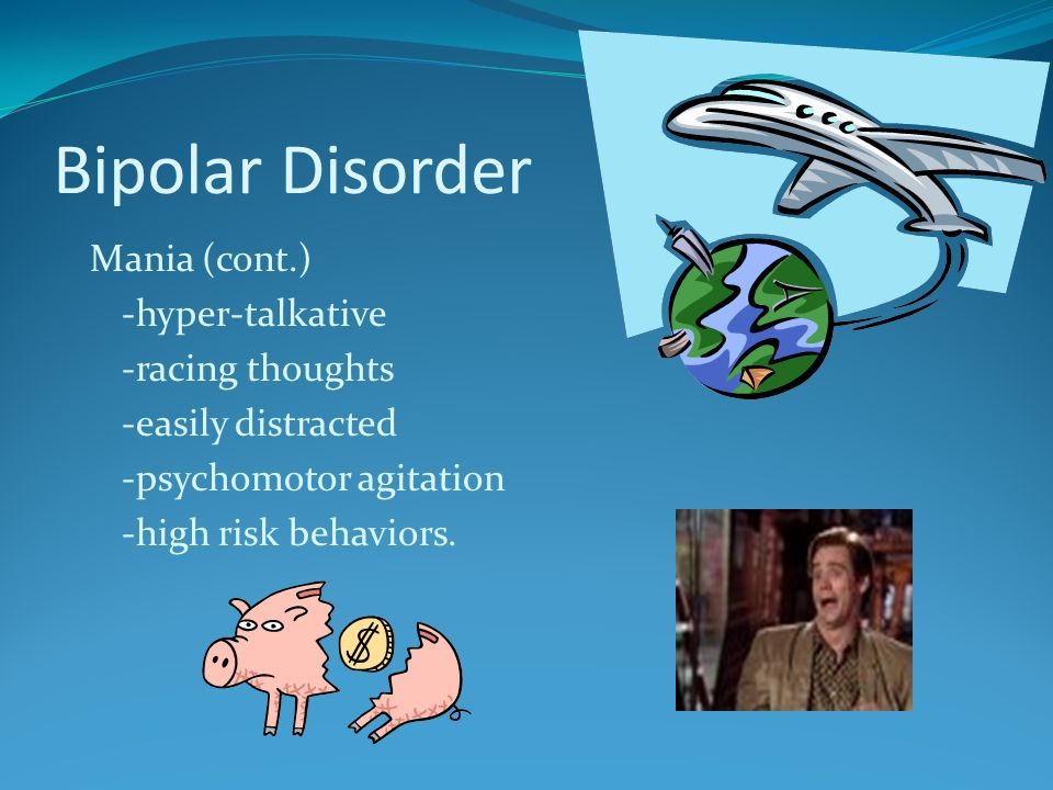 Bipolar Disorder Mania (cont.) -hyper-talkative -racing thoughts -easily distracted -psychomotor agitation -high risk behaviors.