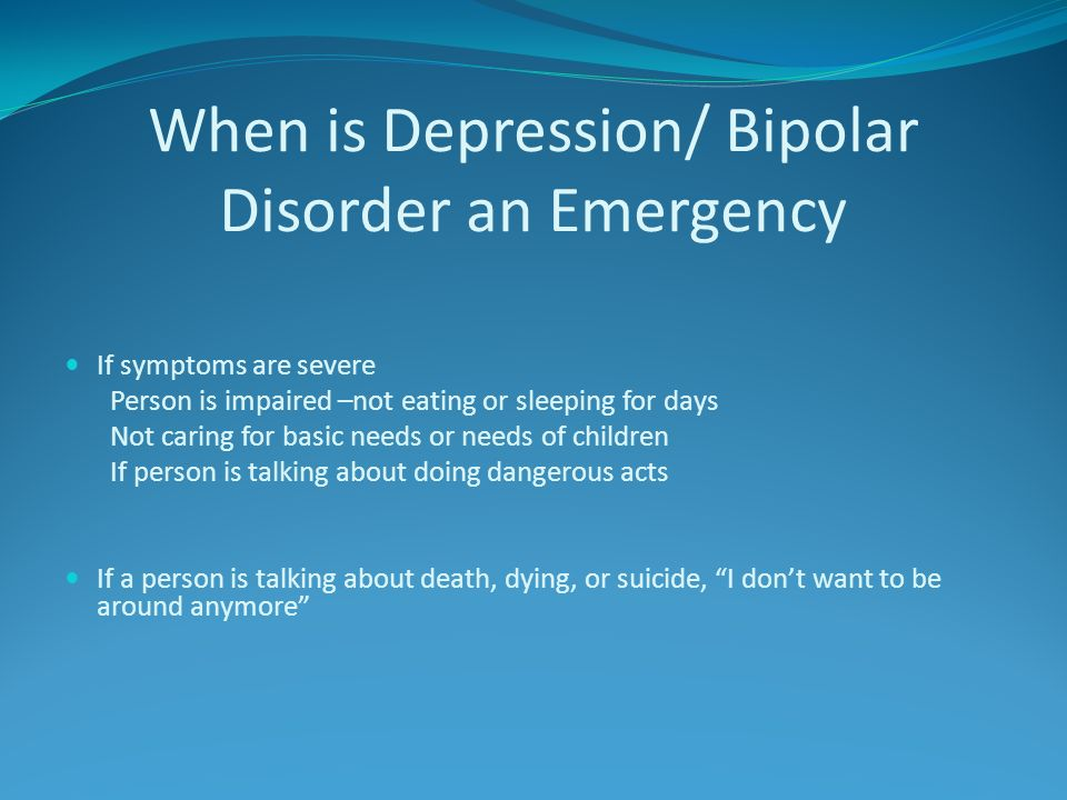 When is Depression/ Bipolar Disorder an Emergency If symptoms are severe Person is impaired –not eating or sleeping for days Not caring for basic needs or needs of children If person is talking about doing dangerous acts If a person is talking about death, dying, or suicide, I dont want to be around anymore