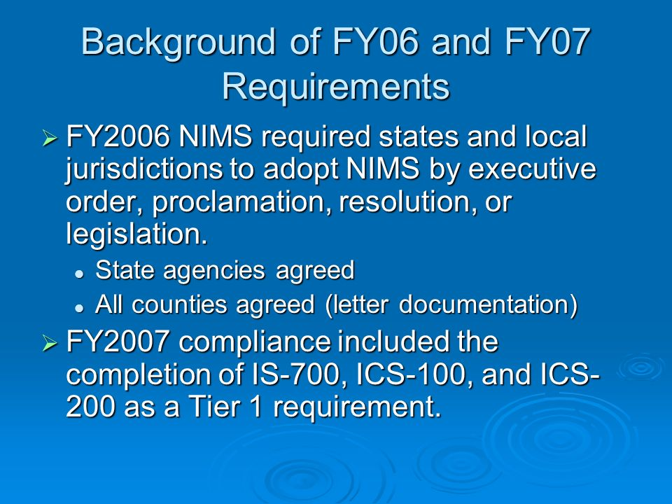 Background of FY06 and FY07 Requirements FY2006 NIMS required states and local jurisdictions to adopt NIMS by executive order, proclamation, resolution, or legislation.
