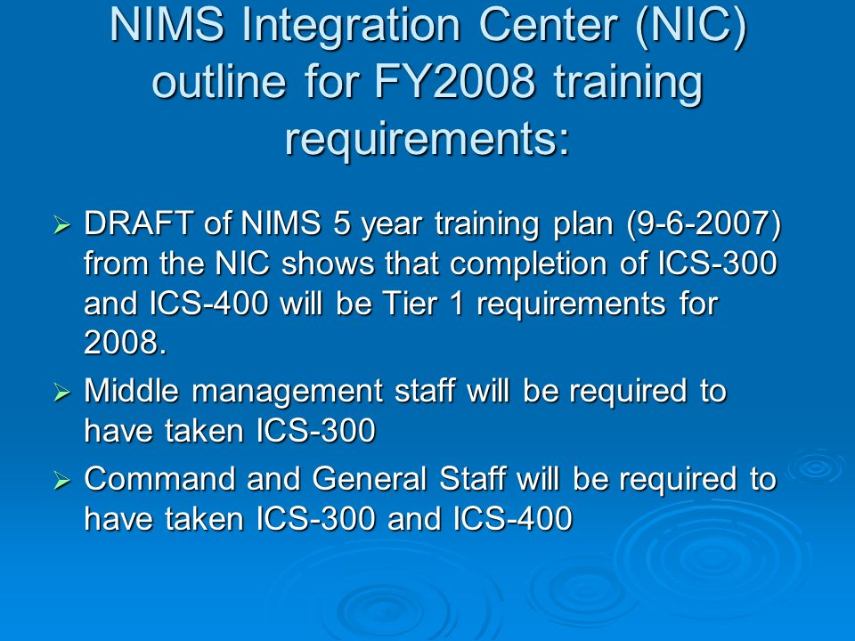 NIMS Integration Center (NIC) outline for FY2008 training requirements: DRAFT of NIMS 5 year training plan (9-6-2007) from the NIC shows that completion of ICS-300 and ICS-400 will be Tier 1 requirements for 2008.