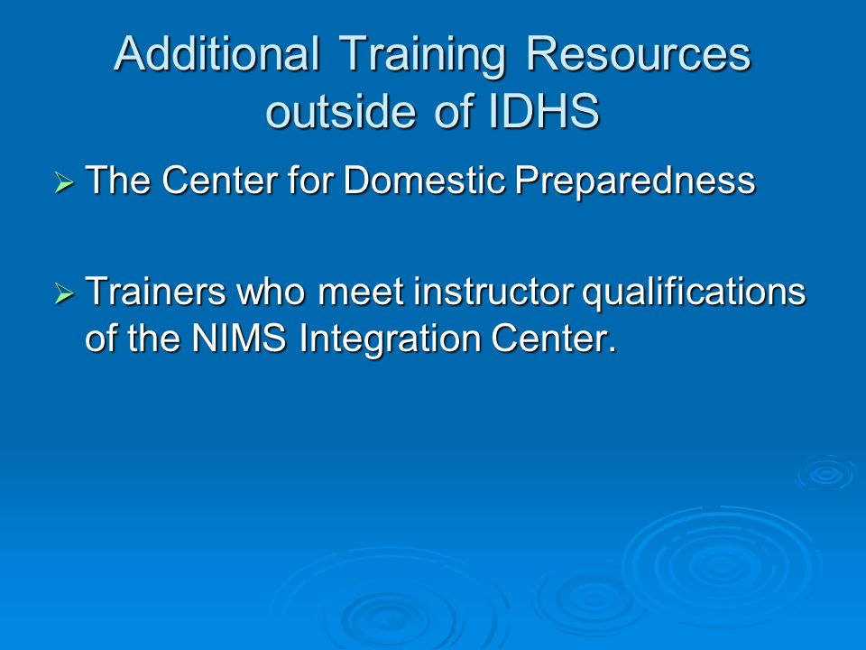 Additional Training Resources outside of IDHS The Center for Domestic Preparedness The Center for Domestic Preparedness Trainers who meet instructor qualifications of the NIMS Integration Center.