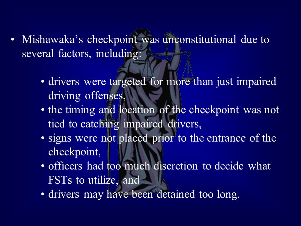 Mishawakas checkpoint was unconstitutional due to several factors, including: drivers were targeted for more than just impaired driving offenses, the timing and location of the checkpoint was not tied to catching impaired drivers, signs were not placed prior to the entrance of the checkpoint, officers had too much discretion to decide what FSTs to utilize, and drivers may have been detained too long.