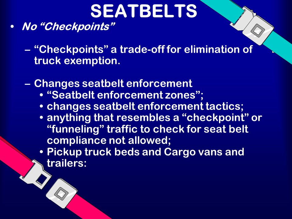 SEATBELTS No Checkpoints –Checkpoints a trade-off for elimination of truck exemption.