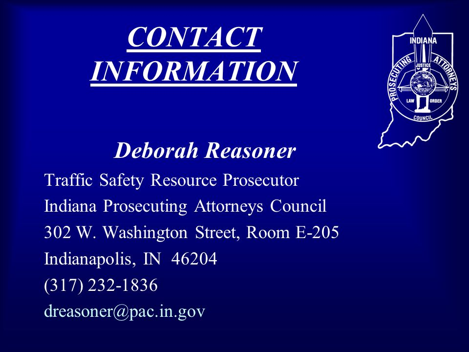 CONTACT INFORMATION Deborah Reasoner Traffic Safety Resource Prosecutor Indiana Prosecuting Attorneys Council 302 W.