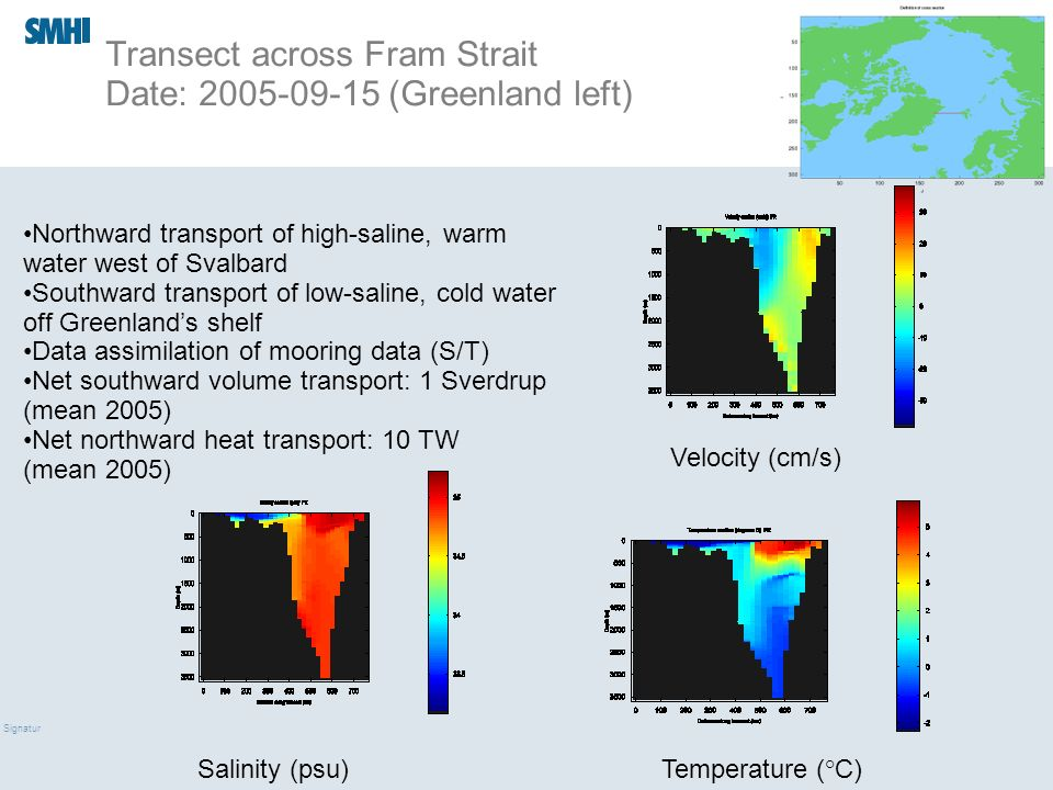 09/03/10 Signatur Transect across Fram Strait Date: 2005-09-15 (Greenland left) Temperature ( ° C) Velocity (cm/s) Salinity (psu) Northward transport of high-saline, warm water west of Svalbard Southward transport of low-saline, cold water off Greenlands shelf Data assimilation of mooring data (S/T) Net southward volume transport: 1 Sverdrup (mean 2005) Net northward heat transport: 10 TW (mean 2005)