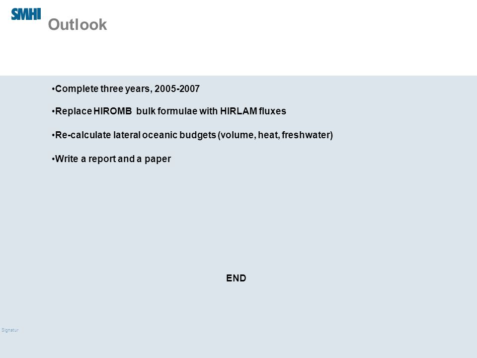 09/03/10 Signatur Outlook Complete three years, 2005-2007 Replace HIROMB bulk formulae with HIRLAM fluxes Re-calculate lateral oceanic budgets (volume, heat, freshwater) Write a report and a paper END
