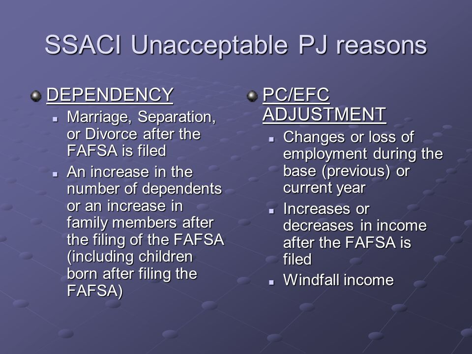 SSACI Unacceptable PJ reasons DEPENDENCY Marriage, Separation, or Divorce after the FAFSA is filed Marriage, Separation, or Divorce after the FAFSA is filed An increase in the number of dependents or an increase in family members after the filing of the FAFSA (including children born after filing the FAFSA) An increase in the number of dependents or an increase in family members after the filing of the FAFSA (including children born after filing the FAFSA) PC/EFC ADJUSTMENT Changes or loss of employment during the base (previous) or current year Increases or decreases in income after the FAFSA is filed Windfall income