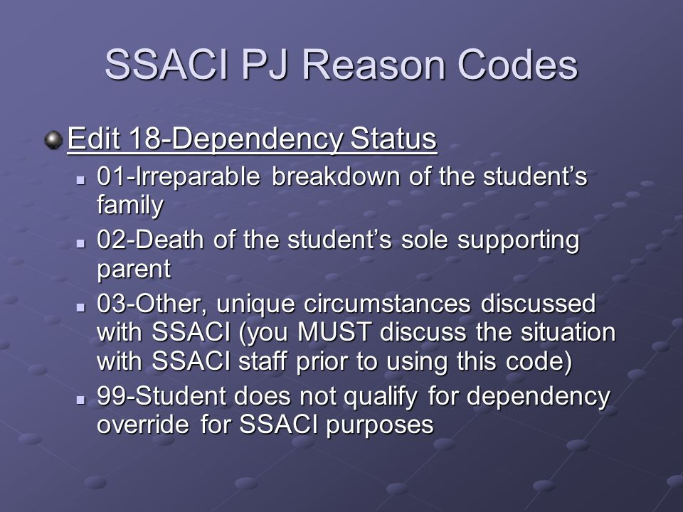 SSACI PJ Reason Codes Edit 18-Dependency Status 01-Irreparable breakdown of the students family 01-Irreparable breakdown of the students family 02-Death of the students sole supporting parent 02-Death of the students sole supporting parent 03-Other, unique circumstances discussed with SSACI (you MUST discuss the situation with SSACI staff prior to using this code) 03-Other, unique circumstances discussed with SSACI (you MUST discuss the situation with SSACI staff prior to using this code) 99-Student does not qualify for dependency override for SSACI purposes 99-Student does not qualify for dependency override for SSACI purposes