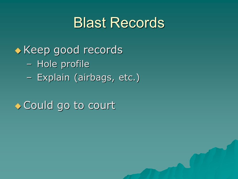 Blast Records Keep good records Keep good records – Hole profile – Explain (airbags, etc.) Could go to court Could go to court