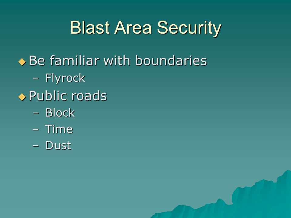 Blast Area Security Be familiar with boundaries Be familiar with boundaries – Flyrock Public roads Public roads – Block – Time – Dust