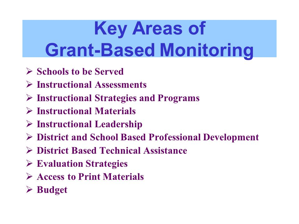 Key Areas of Grant-Based Monitoring Schools to be Served Instructional Assessments Instructional Strategies and Programs Instructional Materials Instructional Leadership District and School Based Professional Development District Based Technical Assistance Evaluation Strategies Access to Print Materials Budget