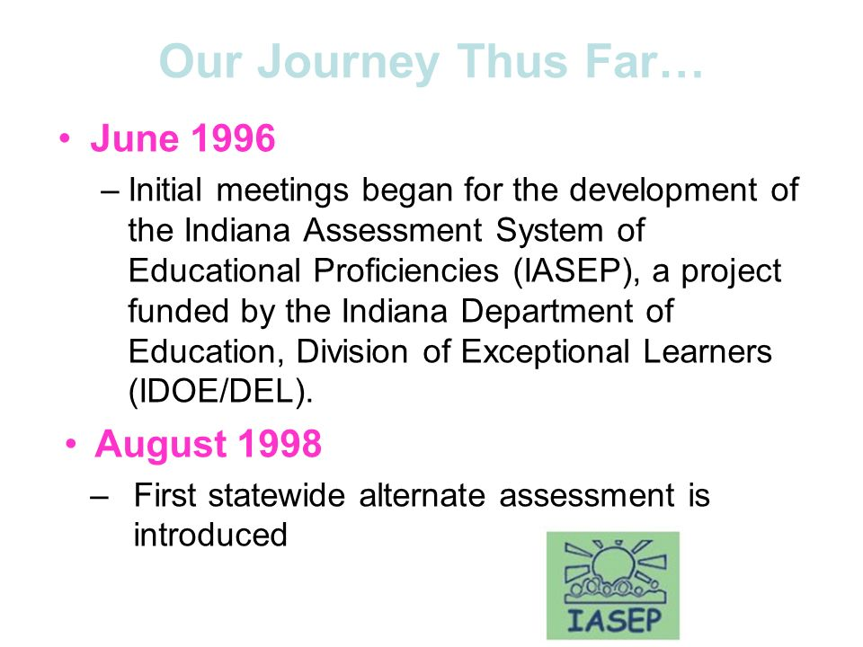 Our Journey Thus Far… June 1996 –Initial meetings began for the development of the Indiana Assessment System of Educational Proficiencies (IASEP), a project funded by the Indiana Department of Education, Division of Exceptional Learners (IDOE/DEL).