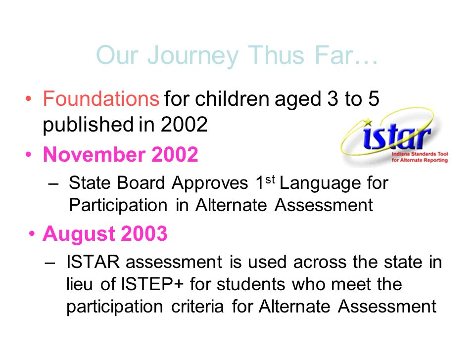 Foundations for children aged 3 to 5 published in 2002 November 2002 –State Board Approves 1 st Language for Participation in Alternate Assessment August 2003 –ISTAR assessment is used across the state in lieu of ISTEP+ for students who meet the participation criteria for Alternate Assessment Our Journey Thus Far…